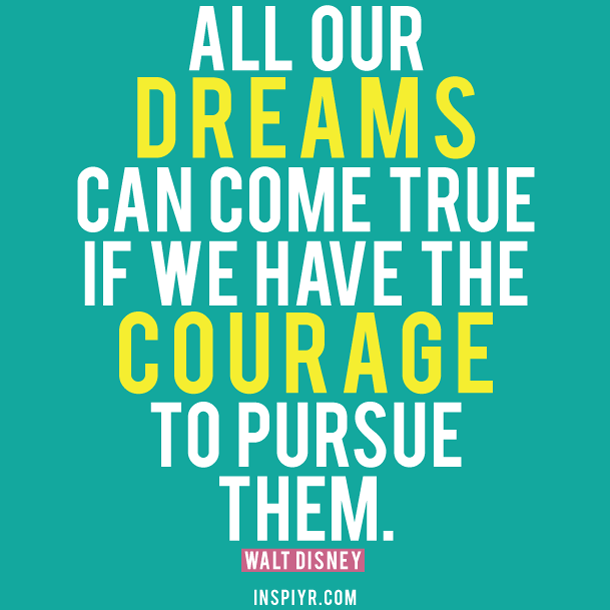 all dreams can come true if we have the courage to pursue them  joliet junior college jjc 10 motivators